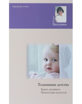 Хилтунен Е. Толкование детства. Дневники Монтессори-педагогов - SV0079